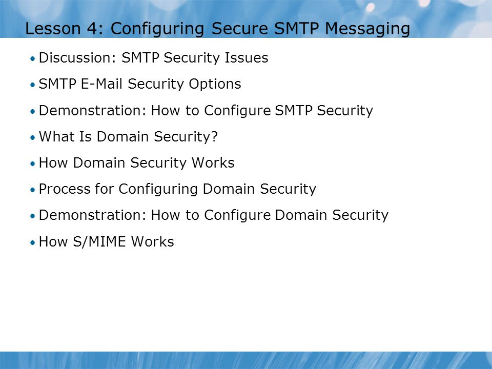 Lesson 4: Configuring Secure SMTP Messaging Discussion: SMTP Security Issues SMTP E-Mail Security Options Demonstration: How to Configure SMTP Security What Is Domain Security.