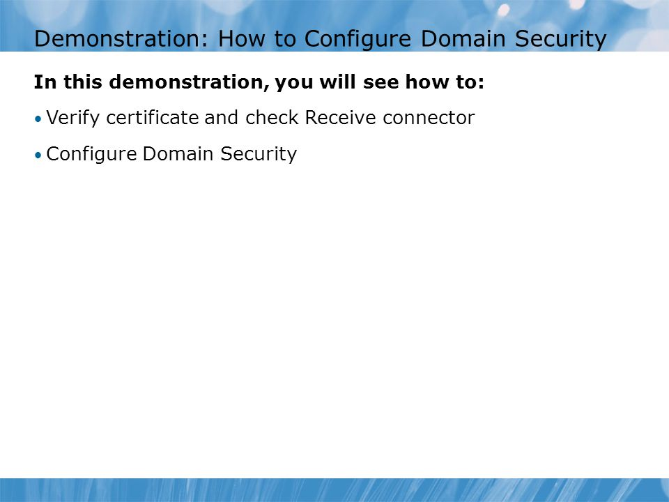 Demonstration: How to Configure Domain Security In this demonstration, you will see how to: Verify certificate and check Receive connector Configure Domain Security