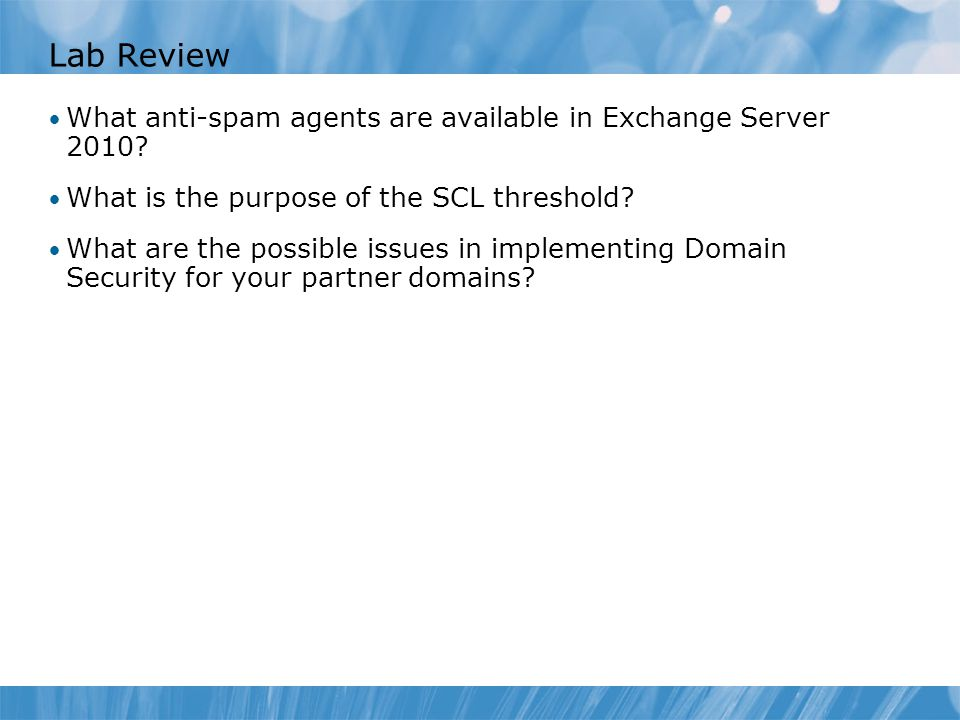 Lab Review What anti-spam agents are available in Exchange Server 2010? What is the purpose of the SCL threshold? What are the possible issues in impl