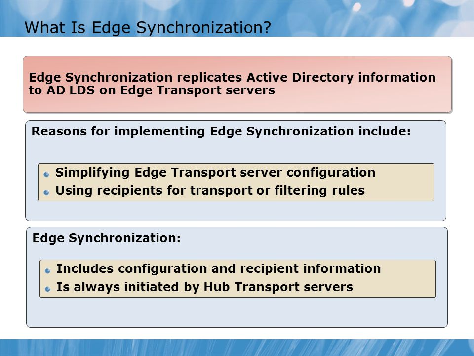 What Is Edge Synchronization? Reasons for implementing Edge Synchronization include: Simplifying Edge Transport server configuration Using recipients