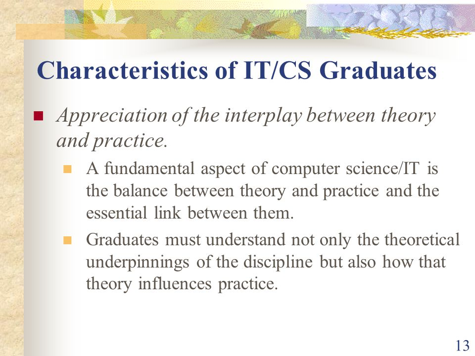 13 Characteristics of IT/CS Graduates Appreciation of the interplay between theory and practice.