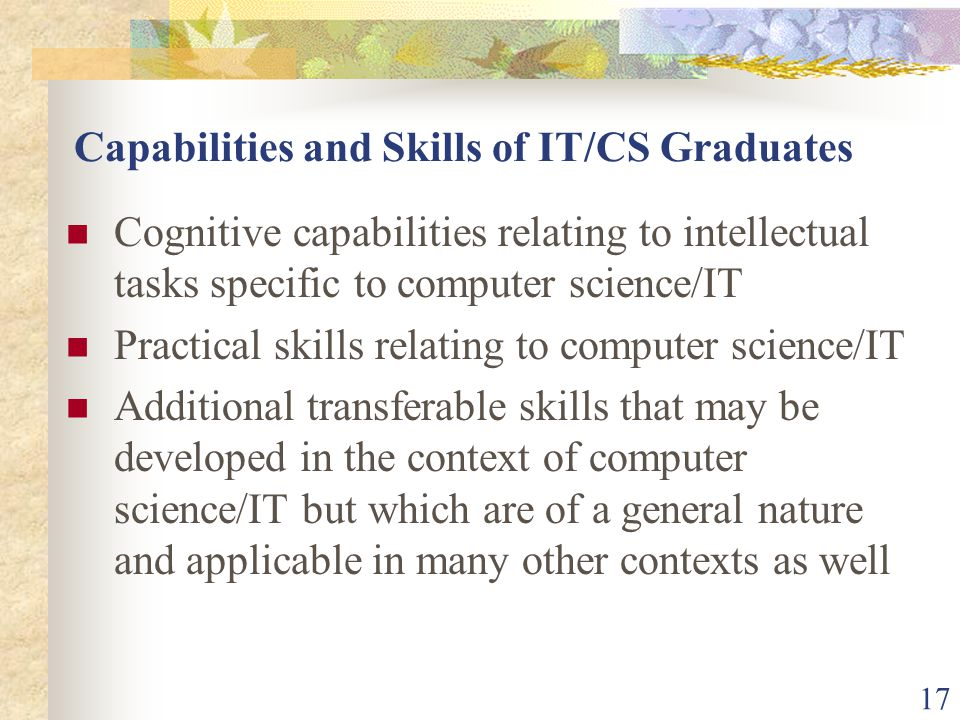 17 Capabilities and Skills of IT/CS Graduates Cognitive capabilities relating to intellectual tasks specific to computer science/IT Practical skills relating to computer science/IT Additional transferable skills that may be developed in the context of computer science/IT but which are of a general nature and applicable in many other contexts as well