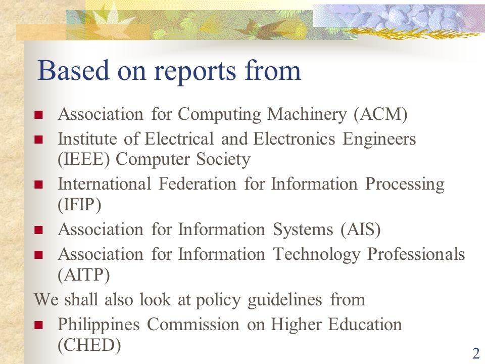 2 Based on reports from Association for Computing Machinery (ACM) Institute of Electrical and Electronics Engineers (IEEE) Computer Society International Federation for Information Processing (IFIP) Association for Information Systems (AIS) Association for Information Technology Professionals (AITP) We shall also look at policy guidelines from Philippines Commission on Higher Education (CHED)