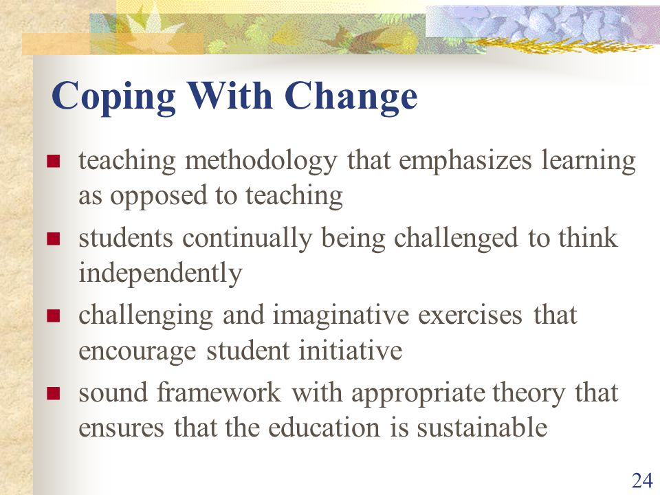 24 Coping With Change teaching methodology that emphasizes learning as opposed to teaching students continually being challenged to think independently challenging and imaginative exercises that encourage student initiative sound framework with appropriate theory that ensures that the education is sustainable