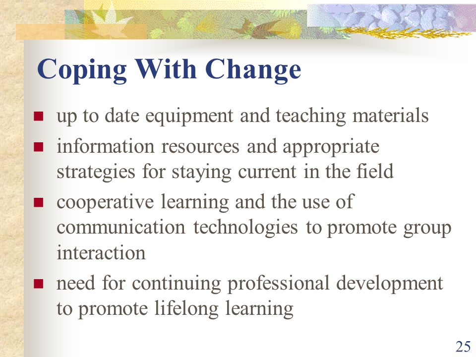 25 Coping With Change up to date equipment and teaching materials information resources and appropriate strategies for staying current in the field cooperative learning and the use of communication technologies to promote group interaction need for continuing professional development to promote lifelong learning
