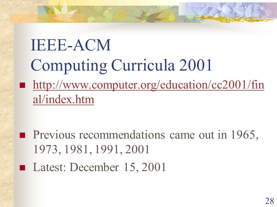 28 IEEE-ACM Computing Curricula 2001 http://www.computer.org/education/cc2001/fin al/index.htm http://www.computer.org/education/cc2001/fin al/index.htm Previous recommendations came out in 1965, 1973, 1981, 1991, 2001 Latest: December 15, 2001