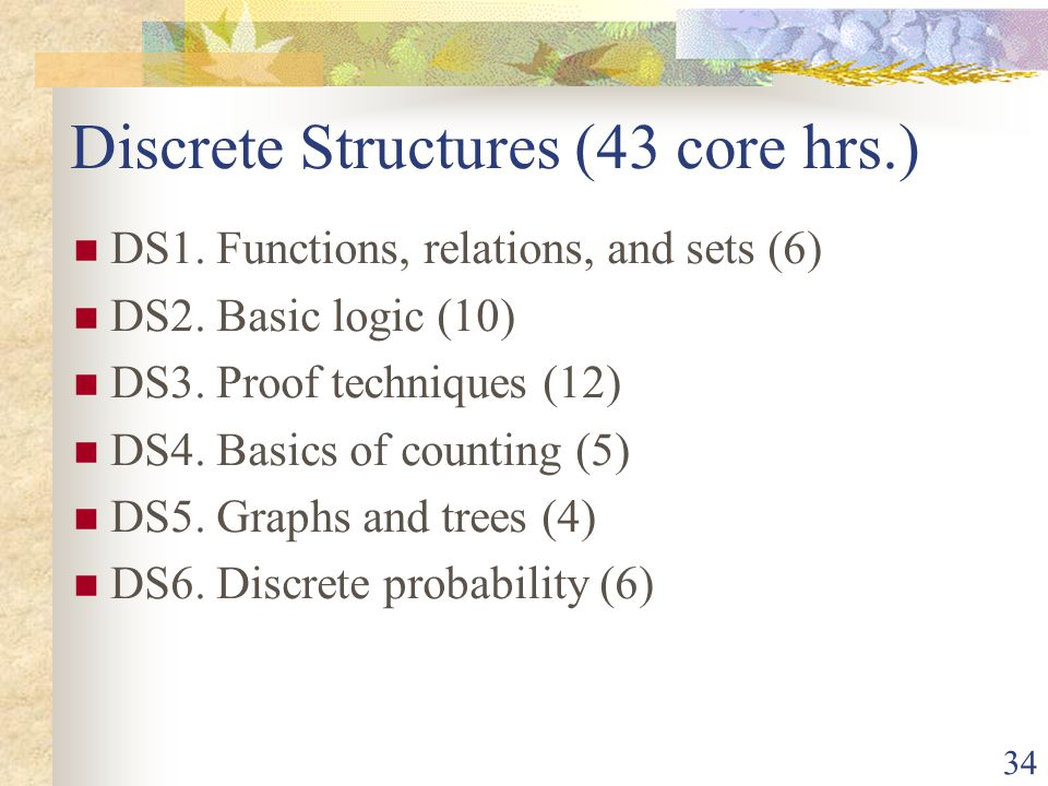 34 Discrete Structures (43 core hrs.) DS1. Functions, relations, and sets (6) DS2.