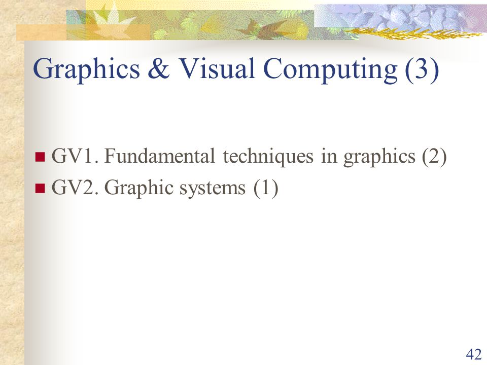 42 Graphics & Visual Computing (3) GV1. Fundamental techniques in graphics (2) GV2.