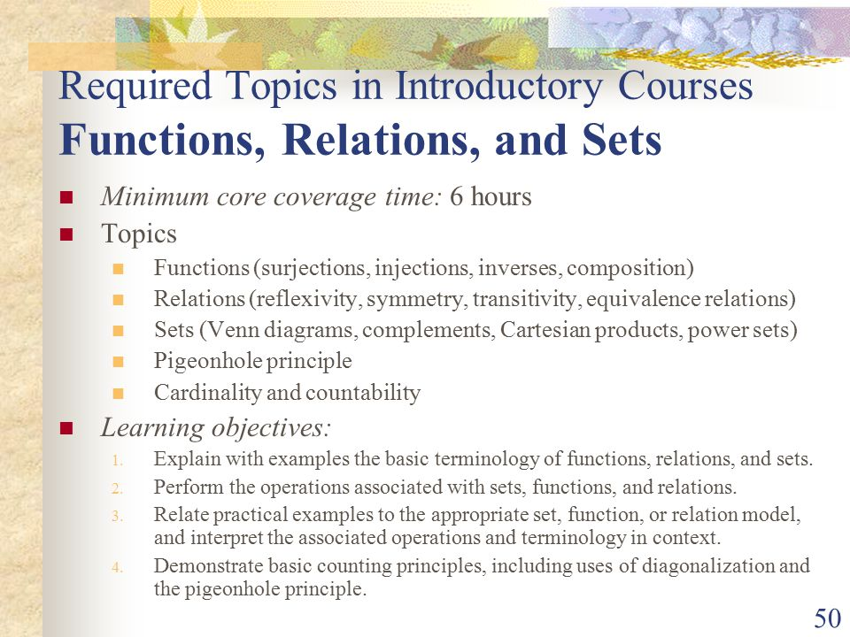 50 Required Topics in Introductory Courses Functions, Relations, and Sets Minimum core coverage time: 6 hours Topics Functions (surjections, injections, inverses, composition) Relations (reflexivity, symmetry, transitivity, equivalence relations) Sets (Venn diagrams, complements, Cartesian products, power sets) Pigeonhole principle Cardinality and countability Learning objectives: 1.