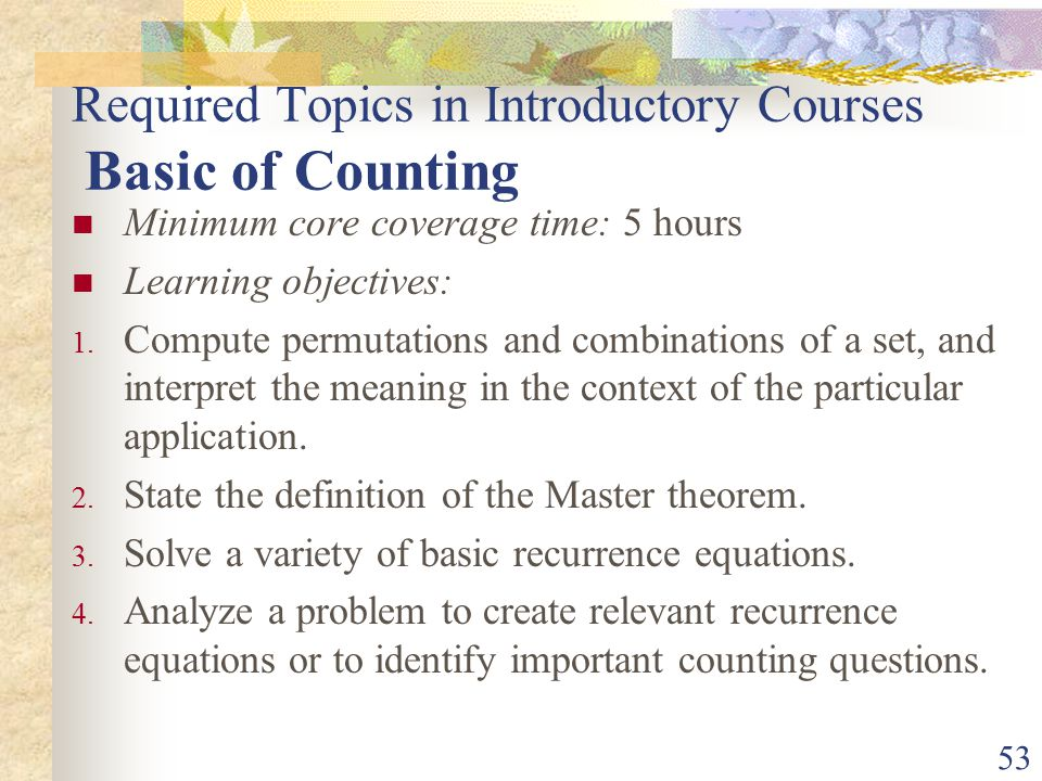 53 Required Topics in Introductory Courses Basic of Counting Minimum core coverage time: 5 hours Learning objectives: 1.