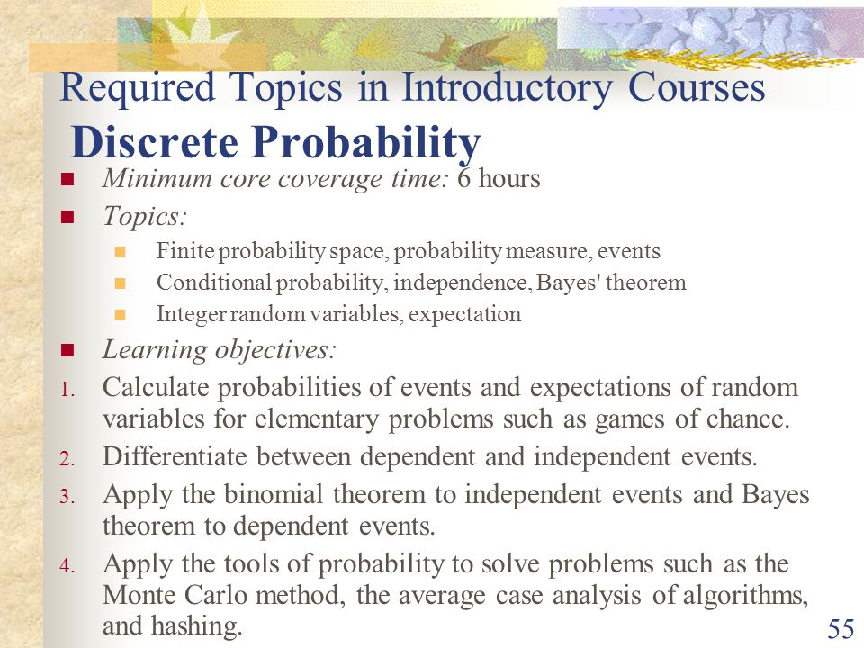 55 Required Topics in Introductory Courses Discrete Probability Minimum core coverage time: 6 hours Topics: Finite probability space, probability measure, events Conditional probability, independence, Bayes theorem Integer random variables, expectation Learning objectives: 1.