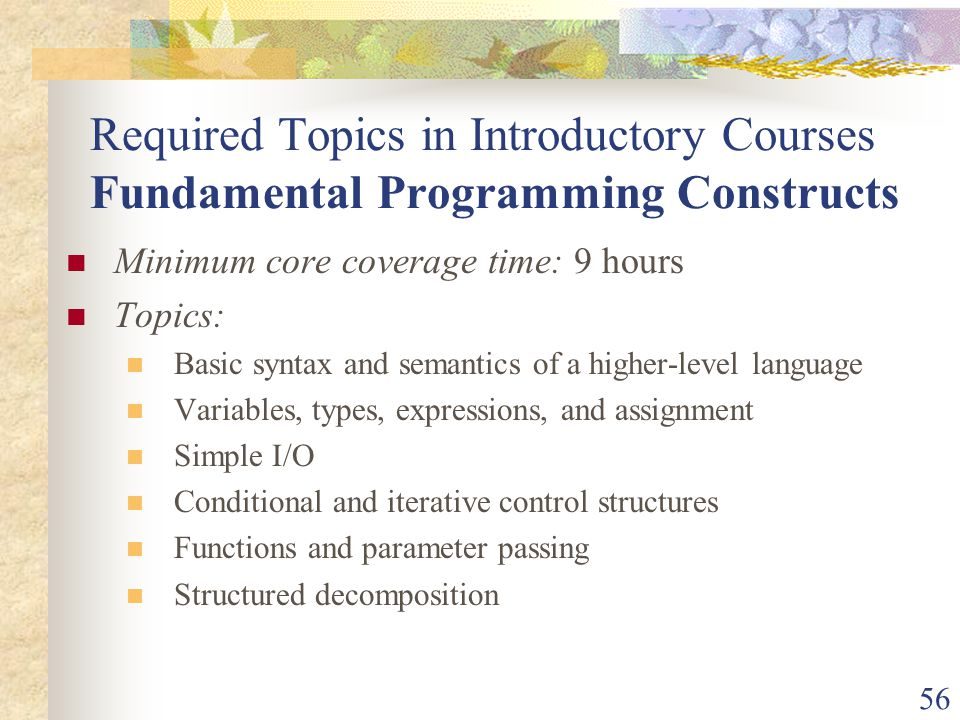 56 Required Topics in Introductory Courses Fundamental Programming Constructs Minimum core coverage time: 9 hours Topics: Basic syntax and semantics of a higher-level language Variables, types, expressions, and assignment Simple I/O Conditional and iterative control structures Functions and parameter passing Structured decomposition
