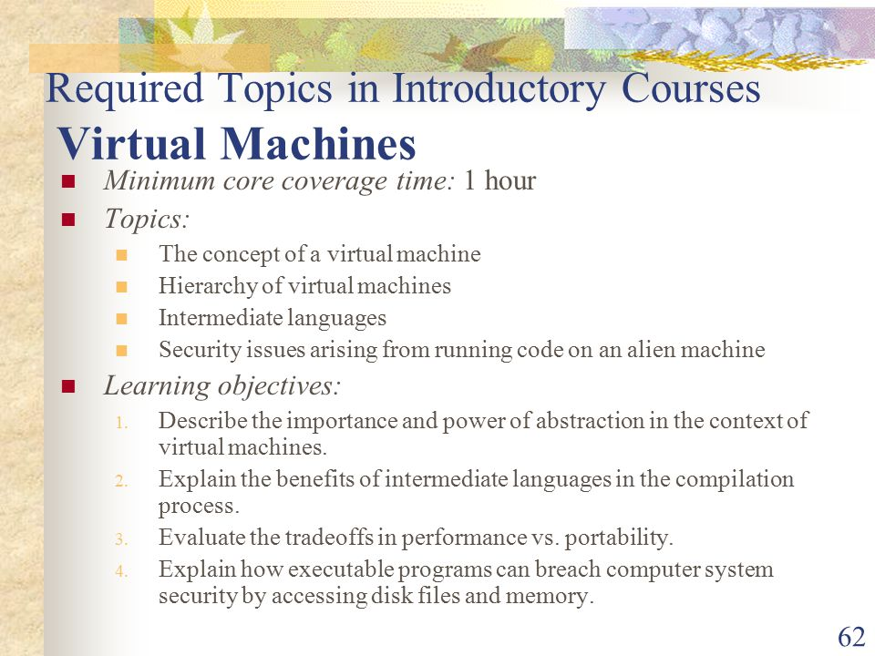 62 Required Topics in Introductory Courses Virtual Machines Minimum core coverage time: 1 hour Topics: The concept of a virtual machine Hierarchy of virtual machines Intermediate languages Security issues arising from running code on an alien machine Learning objectives: 1.