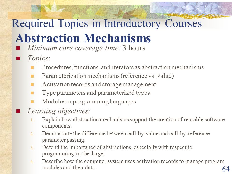 64 Required Topics in Introductory Courses Abstraction Mechanisms Minimum core coverage time: 3 hours Topics: Procedures, functions, and iterators as abstraction mechanisms Parameterization mechanisms (reference vs.