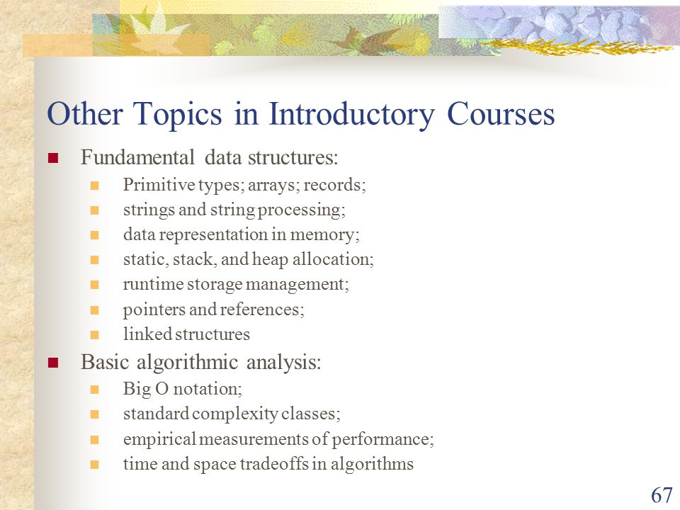 67 Other Topics in Introductory Courses Fundamental data structures: Primitive types; arrays; records; strings and string processing; data representation in memory; static, stack, and heap allocation; runtime storage management; pointers and references; linked structures Basic algorithmic analysis: Big O notation; standard complexity classes; empirical measurements of performance; time and space tradeoffs in algorithms