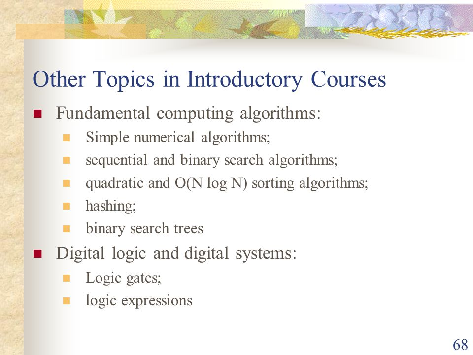 68 Other Topics in Introductory Courses Fundamental computing algorithms: Simple numerical algorithms; sequential and binary search algorithms; quadratic and O(N log N) sorting algorithms; hashing; binary search trees Digital logic and digital systems: Logic gates; logic expressions