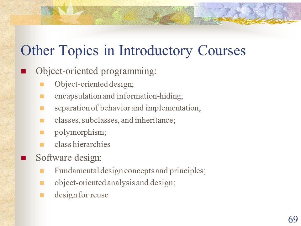 69 Other Topics in Introductory Courses Object-oriented programming: Object-oriented design; encapsulation and information-hiding; separation of behavior and implementation; classes, subclasses, and inheritance; polymorphism; class hierarchies Software design: Fundamental design concepts and principles; object-oriented analysis and design; design for reuse