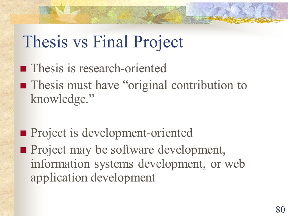 80 Thesis vs Final Project Thesis is research-oriented Thesis must have original contribution to knowledge. Project is development-oriented Project may be software development, information systems development, or web application development