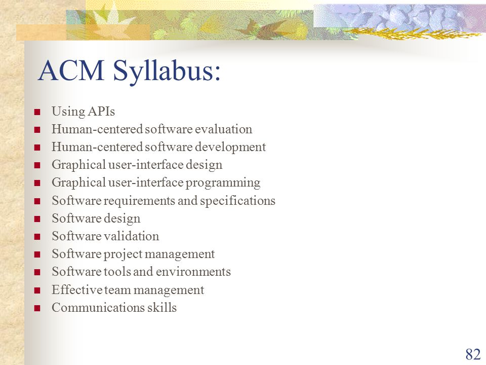 82 ACM Syllabus: Using APIs Human-centered software evaluation Human-centered software development Graphical user-interface design Graphical user-interface programming Software requirements and specifications Software design Software validation Software project management Software tools and environments Effective team management Communications skills