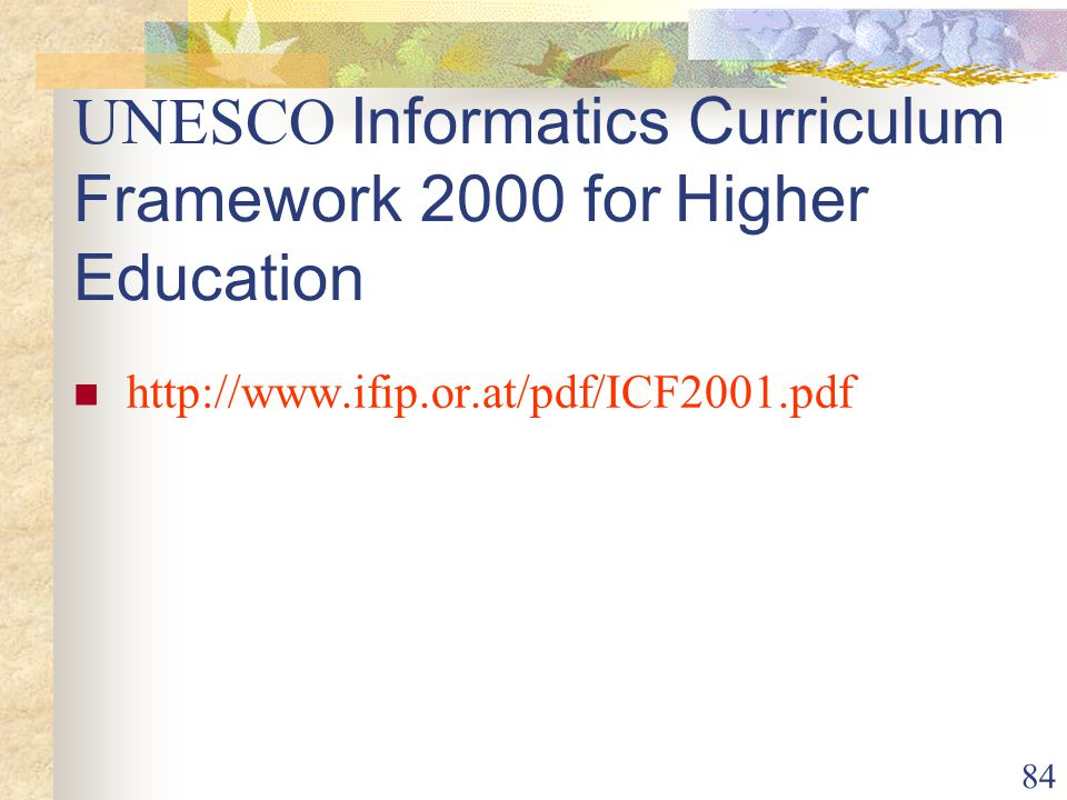 84 UNESCO Informatics Curriculum Framework 2000 for Higher Education http://www.ifip.or.at/pdf/ICF2001.pdf
