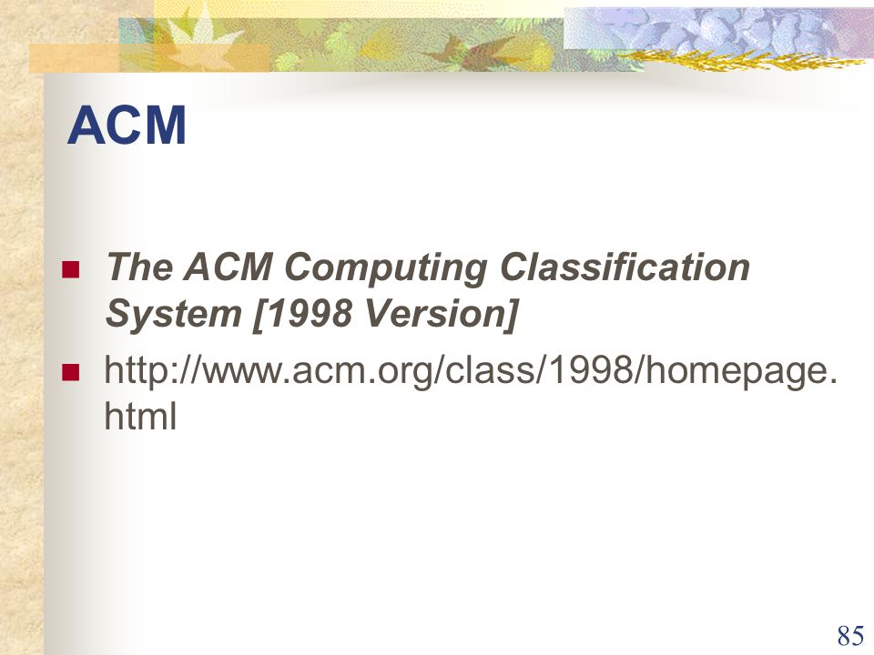 85 ACM The ACM Computing Classification System [1998 Version] http://www.acm.org/class/1998/homepage.