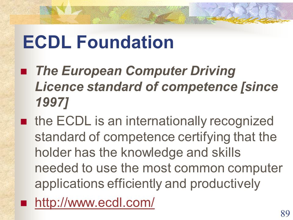 89 ECDL Foundation The European Computer Driving Licence standard of competence [since 1997] the ECDL is an internationally recognized standard of competence certifying that the holder has the knowledge and skills needed to use the most common computer applications efficiently and productively http://www.ecdl.com/