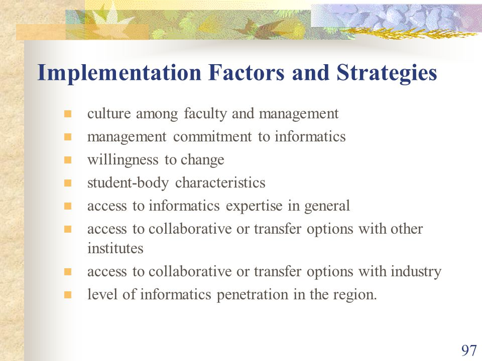97 Implementation Factors and Strategies culture among faculty and management management commitment to informatics willingness to change student-body characteristics access to informatics expertise in general access to collaborative or transfer options with other institutes access to collaborative or transfer options with industry level of informatics penetration in the region.