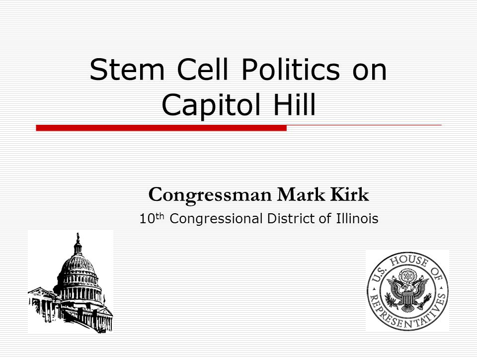 Stem Cell Politics on Capitol Hill Congressman Mark Kirk 10 th Congressional District of Illinois