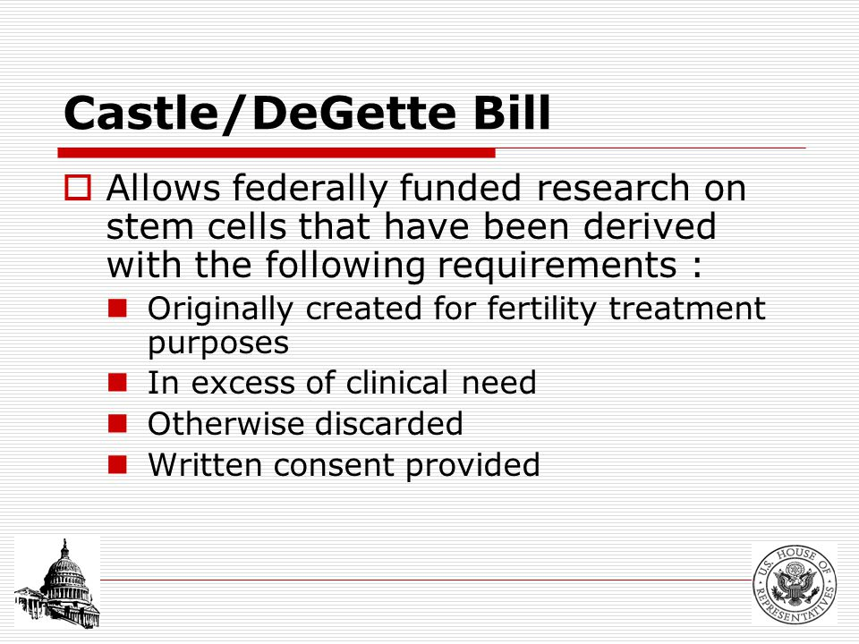 Castle/DeGette Bill  Allows federally funded research on stem cells that have been derived with the following requirements : Originally created for fertility treatment purposes In excess of clinical need Otherwise discarded Written consent provided