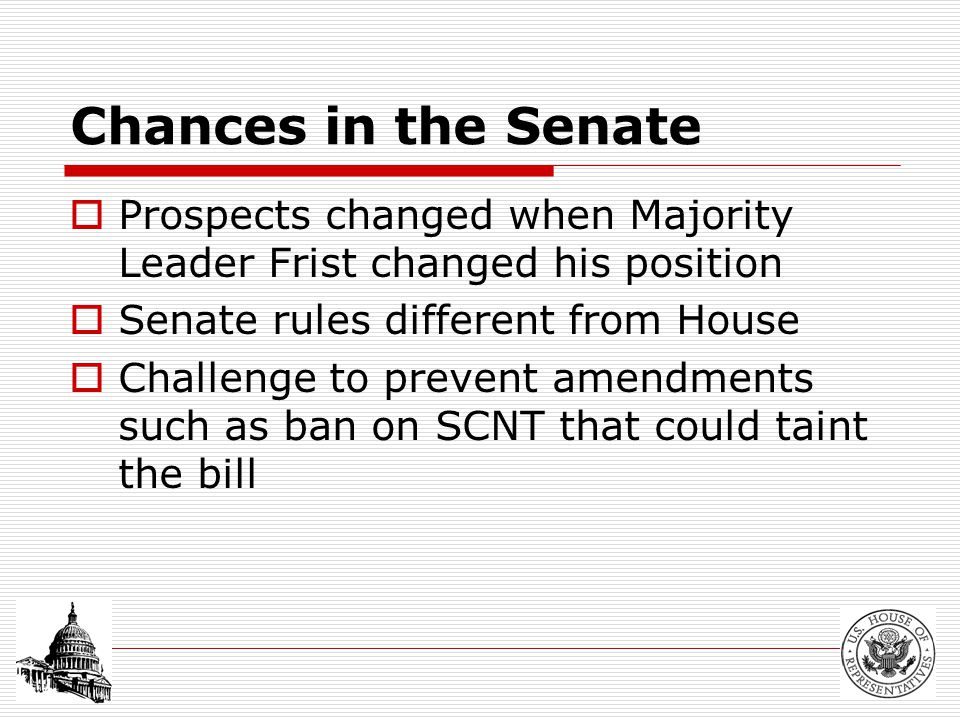 Chances in the Senate  Prospects changed when Majority Leader Frist changed his position  Senate rules different from House  Challenge to prevent amendments such as ban on SCNT that could taint the bill