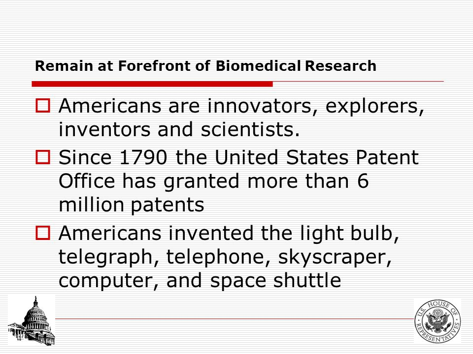 Remain at Forefront of Biomedical Research  Americans are innovators, explorers, inventors and scientists.