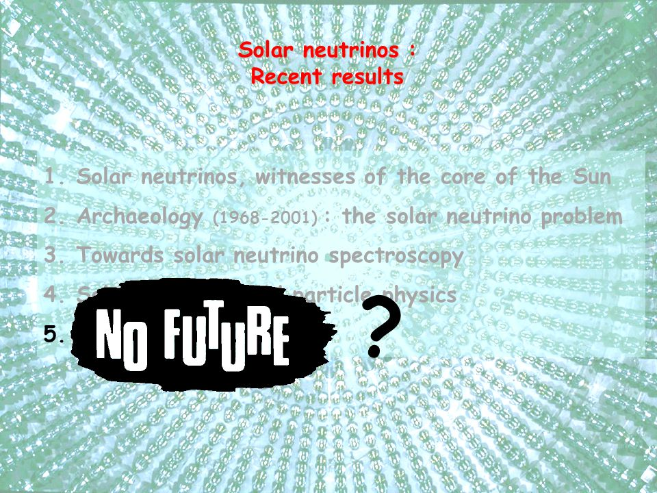 1.Solar neutrinos, witnesses of the core of the Sun 2.Archaeology (1968-2001) : the solar neutrino problem 3.Towards solar neutrino spectroscopy 4.Solar neutrinos and particle physics 5.Is there any future .