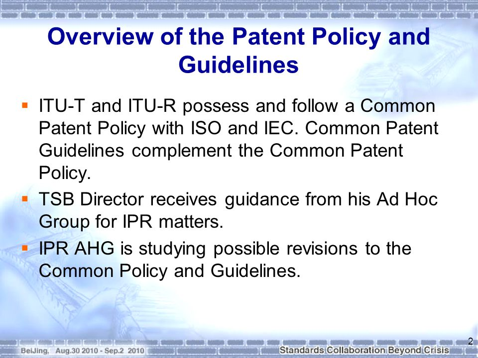 Overview of the Patent Policy and Guidelines  Purpose: To ensure that patents embodied in ITU Recommendations (standards) are accessible to everyone without undue constraints.