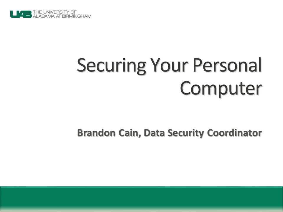 Securing Your Personal Computer Brandon Cain, Data Security Coordinator