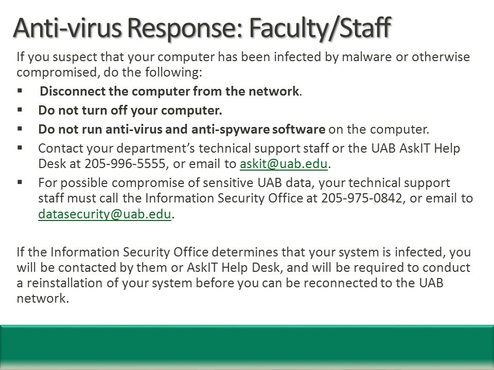 Anti-virus Response: Faculty/Staff If you suspect that your computer has been infected by malware or otherwise compromised, do the following:  Disconnect the computer from the network.