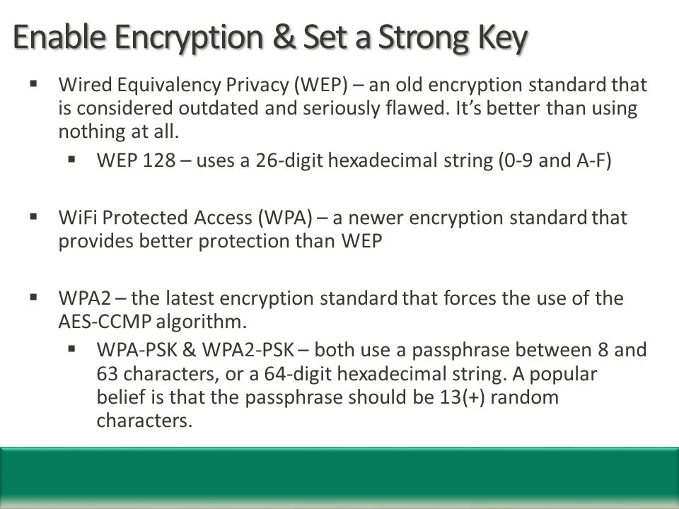 Enable Encryption & Set a Strong Key  Wired Equivalency Privacy (WEP) – an old encryption standard that is considered outdated and seriously flawed.