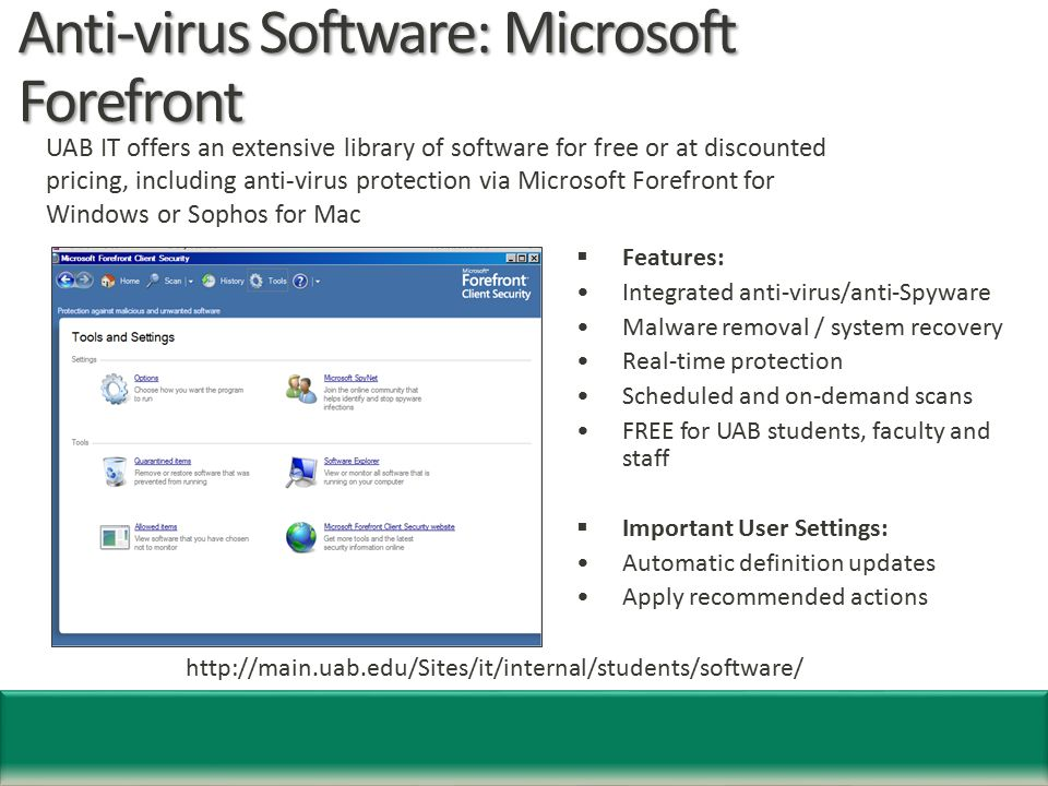 Anti-virus Software: Microsoft Forefront  Features: Integrated anti-virus/anti-Spyware Malware removal / system recovery Real-time protection Scheduled and on-demand scans FREE for UAB students, faculty and staff  Important User Settings: Automatic definition updates Apply recommended actions http://main.uab.edu/Sites/it/internal/students/software/ UAB IT offers an extensive library of software for free or at discounted pricing, including anti-virus protection via Microsoft Forefront for Windows or Sophos for Mac