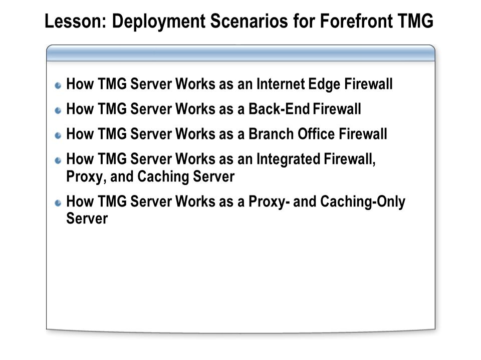 Lesson: Deployment Scenarios for Forefront TMG How TMG Server Works as an Internet Edge Firewall How TMG Server Works as a Back-End Firewall How TMG S