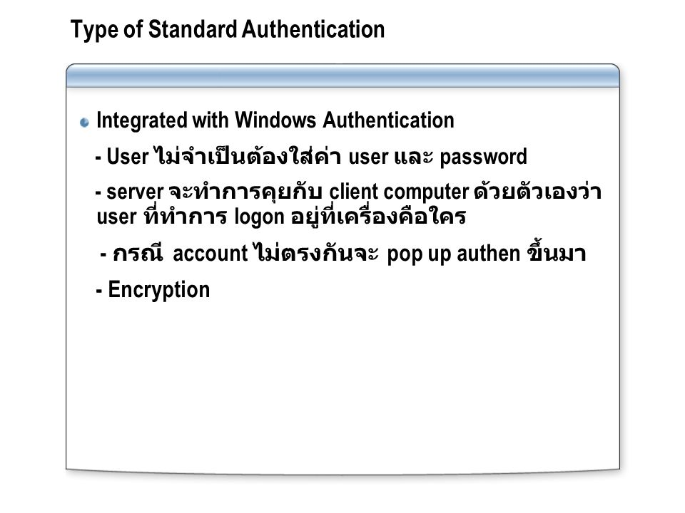 Type of Standard Authentication Integrated with Windows Authentication - User ไม่จำเป็นต้องใส่ค่า user และ password - server จะทำการคุยกับ client comp