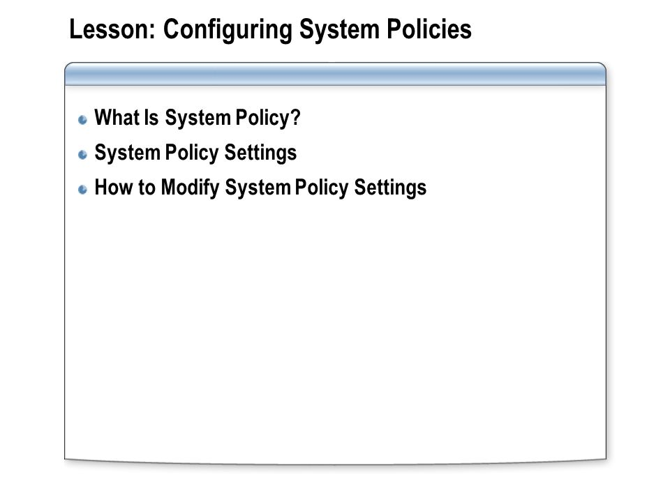 Lesson: Configuring System Policies What Is System Policy? System Policy Settings How to Modify System Policy Settings