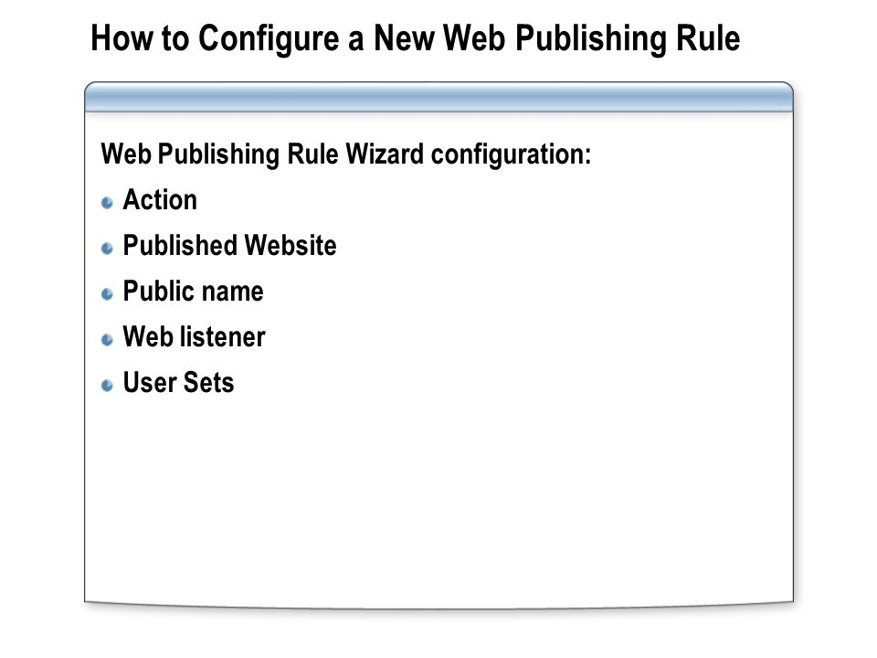 Practice: Configuring Web Publishing Configuring a New Web Listener Configuring a New Web Publishing Rule Testing the Web Publishing Rule Server-xx DC DNS DHCP Internet TMG-XX Internet-xx Web DNS Clientxx DMZxx Web