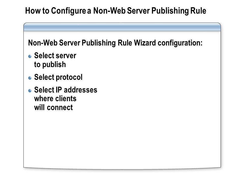 Practice: Configuring Non-Web Server Publishing Configuring a New Non-Web Server Publishing Rule Testing the Non-Web Server Publishing Rule InternalWeb-01 Internet TMG-xx Server-xx FTP InternetWeb-01