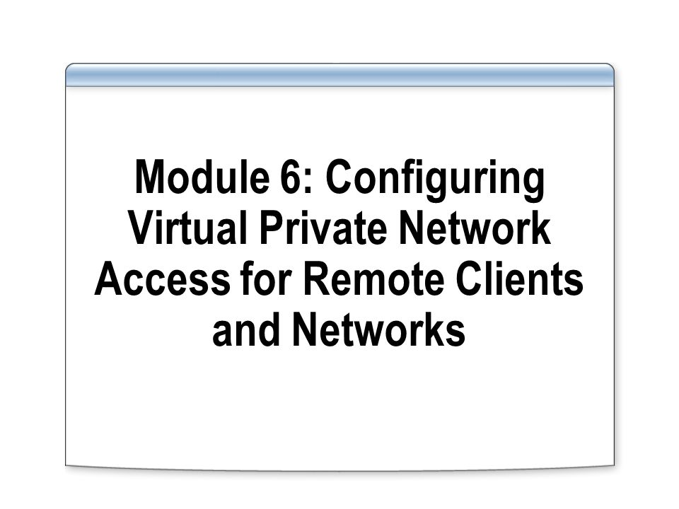 Module 6: Configuring Virtual Private Network Access for Remote Clients and Networks