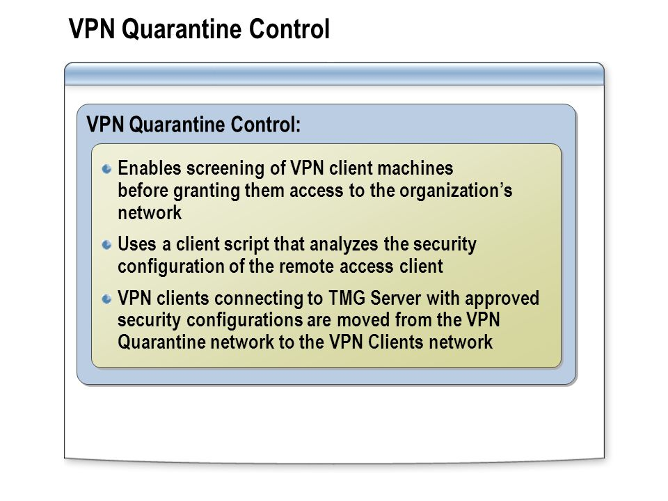 Virtual Private Networking Using Routing and Remote Access RRAS supports: Remote access policies that define remote access connections and connection parameters Connection Manager components to simplify the configuration of remote access clients RADIUS servers for authentication and the centralization of remote access policies VPN quarantine control to restrict network access to quarantined clients Packet filtering for securing VPN and network quarantine connections Remote access policies that define remote access connections and connection parameters Connection Manager components to simplify the configuration of remote access clients RADIUS servers for authentication and the centralization of remote access policies VPN quarantine control to restrict network access to quarantined clients Packet filtering for securing VPN and network quarantine connections