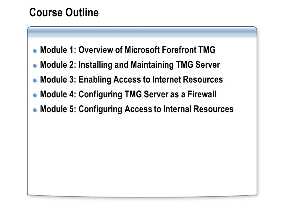 Course Outline (continued) Module 6: Configuring Virtual Private Network Access for Remote Clients and Networks Module 7: Implementing Caching Module 8: Monitoring Forefront TMG
