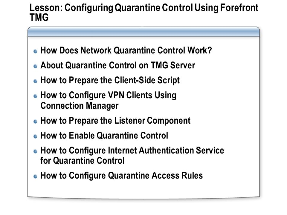 Lesson: Configuring Quarantine Control Using Forefront TMG How Does Network Quarantine Control Work? About Quarantine Control on TMG Server How to Pre