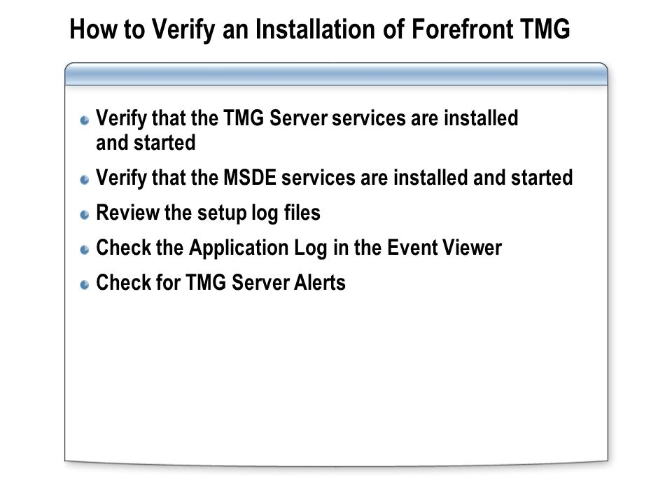How to Verify an Installation of Forefront TMG Verify that the TMG Server services are installed and started Verify that the MSDE services are install