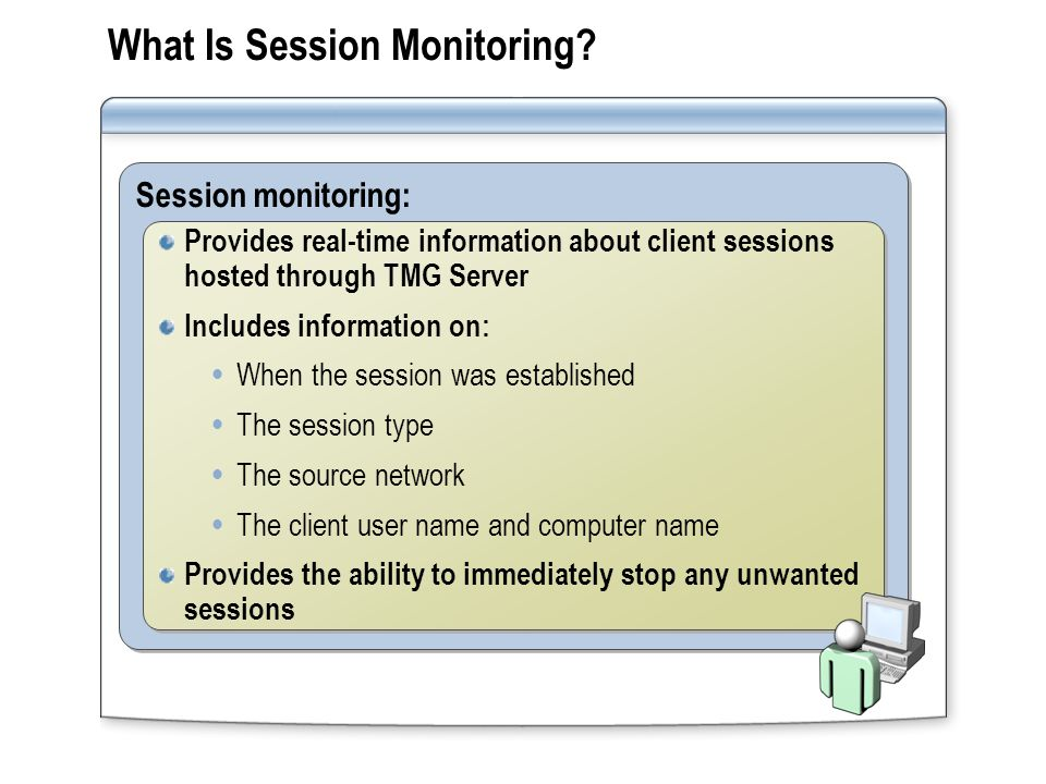 What Is Session Monitoring? Session monitoring: Provides real-time information about client sessions hosted through TMG Server Includes information on