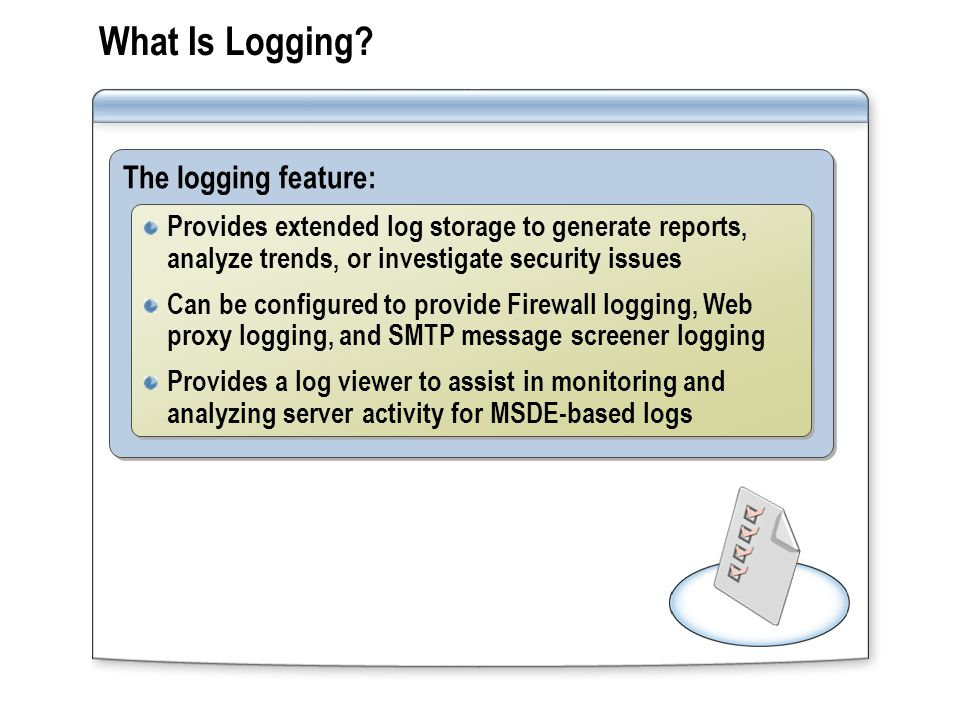 Log Storage Options Log storage option:Explanation: MSDE Logs can be viewed in the log viewer Default format for Web proxy and Firewall Service logs SQL database Logs can be stored on separate server Logs can be analyzed by using database tools File Logs can be stored in W3C or TMG Server format Only available format for SMTP message screener logs The MSDE and log files are stored by default in the ISALogs folder, which is located in the TMG Server installation folder
