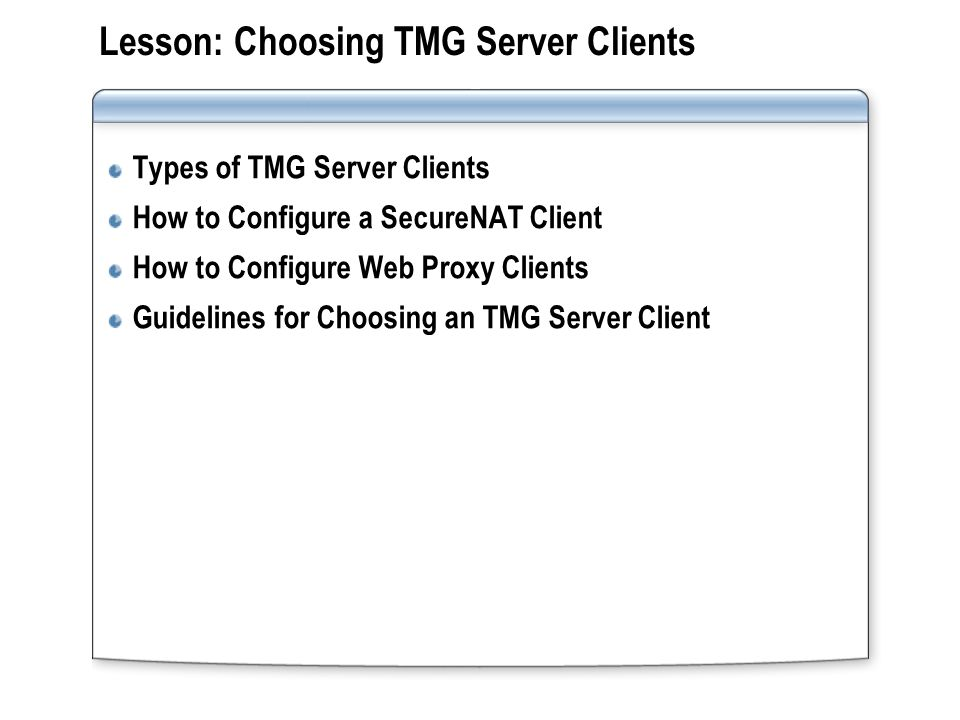 Lesson: Choosing TMG Server Clients Types of TMG Server Clients How to Configure a SecureNAT Client How to Configure Web Proxy Clients Guidelines for